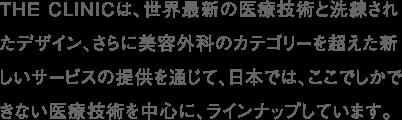 THE CLINICは、世界最新の医療技術と洗練されたデザイン、さらに美容外科のカテゴリーを超えた新しいサービスの提供を通じて、日本では、ここでしかできない医療技術を中心に、ラインナップしています。